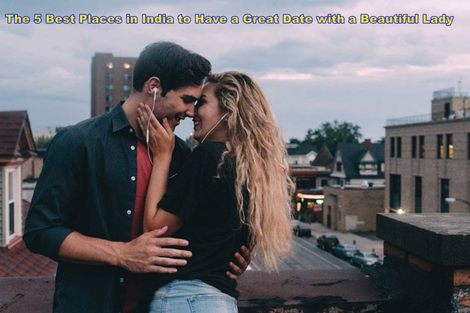 The 5 Best Places in India to Have a Great Date with a Beautiful Lady